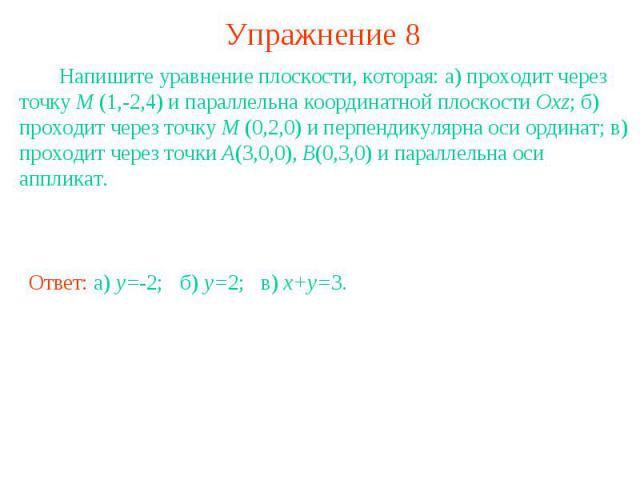 Упражнение 8 Напишите уравнение плоскости, которая: а) проходит через точку M (1,-2,4) и параллельна координатной плоскости Oxz; б) проходит через точку M (0,2,0) и перпендикулярна оси ординат; в) проходит через точки A(3,0,0), B(0,3,0) и параллельн…