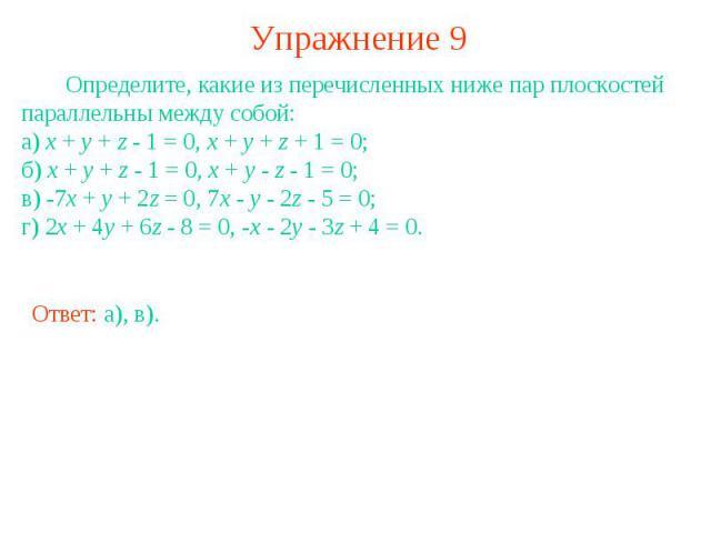 Упражнение 9 Определите, какие из перечисленных ниже пар плоскостей параллельны между собой:а) x + y + z - 1 = 0, x + y + z + 1 = 0;б) x + y + z - 1 = 0, x + y - z - 1 = 0;в) -7x + y + 2z = 0, 7x - y - 2z - 5 = 0;г) 2x + 4y + 6z - 8 = 0, -x - 2y - 3…