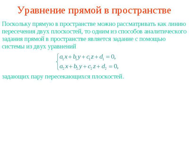 Уравнение прямой в пространствеПоскольку прямую в пространстве можно рассматривать как линию пересечения двух плоскостей, то одним из способов аналитического задания прямой в пространстве является задание с помощью системы из двух уравнений задающих…