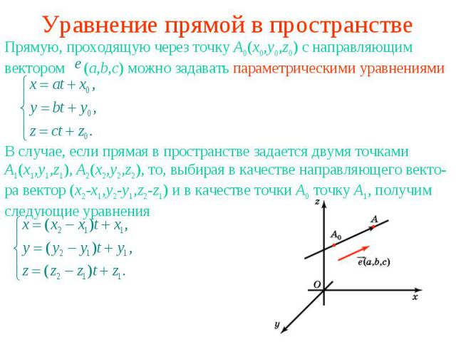 Уравнение прямой в пространствеПрямую, проходящую через точку A0(x0,y0,z0) с направляющим вектором (a,b,c) можно задавать параметрическими уравнениямиВ случае, если прямая в пространстве задается двумя точками A1(x1,y1,z1), A2(x2,y2,z2), то, выбирая…