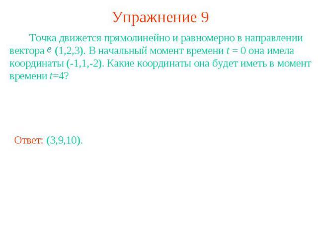Упражнение 9 Точка движется прямолинейно и равномерно в направлении вектора (1,2,3). В начальный момент времени t = 0 она имела координаты (-1,1,-2). Какие координаты она будет иметь в момент времени t=4?