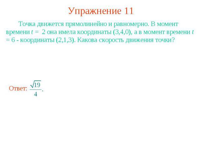 Упражнение 11 Точка движется прямолинейно и равномерно. В момент времени t = 2 она имела координаты (3,4,0), а в момент времени t = 6 - координаты (2,1,3). Какова скорость движения точки?