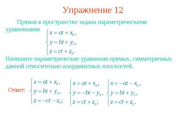 Упражнение 12 Прямая в пространстве задана параметрическими уравнениями Напишите параметрические уравнения прямых, симметричных данной относительно координатных плоскостей.