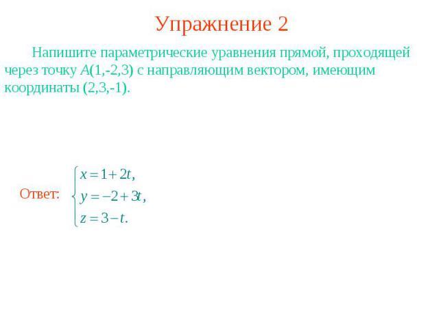 Упражнение 2 Напишите параметрические уравнения прямой, проходящей через точку А(1,-2,3) с направляющим вектором, имеющим координаты (2,3,-1).