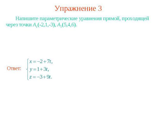 Упражнение 3 Напишите параметрические уравнения прямой, проходящей через точки А1(-2,1,-3), А2(5,4,6).