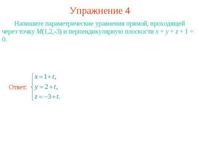 Упражнение 4 Напишите параметрические уравнения прямой, проходящей через точку M(1,2,-3) и перпендикулярную плоскости x + y + z + 1 = 0.