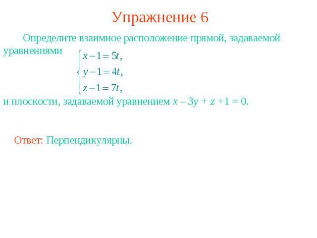 Упражнение 6 Определите взаимное расположение прямой, задаваемой уравнениями и плоскости, задаваемой уравнением x – 3y + z +1 = 0.