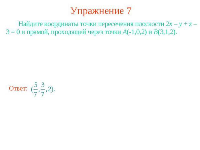 Упражнение 7 Найдите координаты точки пересечения плоскости 2x – y + z – 3 = 0 и прямой, проходящей через точки A(-1,0,2) и B(3,1,2).