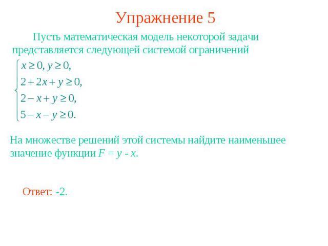 Упражнение 5 Пусть математическая модель некоторой задачи представляется следующей системой ограничений На множестве решений этой системы найдите наименьшее значение функции F = y - x.