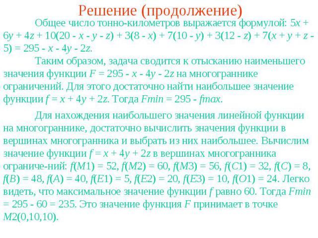Решение (продолжение)Общее число тонно-километров выражается формулой: 5x + 6y + 4z + 10(20 - x - y - z) + 3(8 - x) + 7(10 - y) + 3(12 - z) + 7(x + y + z - 5) = 295 - x - 4y - 2z.Таким образом, задача сводится к отысканию наименьшего значения функци…