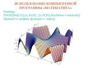 ИСПОЛЬЗОВАНИЕ КОМПЬЮТЕРНОЙ ПРОГРАММЫ «МАТЕМАТИКА»КомандаPlot3D[Sin[x*y],{x,-Pi,P