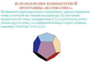 ИСПОЛЬЗОВАНИЕ КОМПЬЮТЕРНОЙ ПРОГРАММЫ «МАТЕМАТИКА»Изображение додекаэдра можно по
