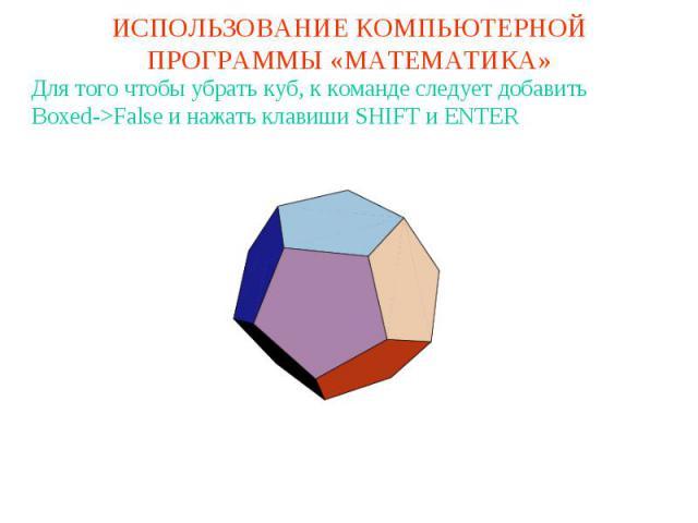 ИСПОЛЬЗОВАНИЕ КОМПЬЮТЕРНОЙ ПРОГРАММЫ «МАТЕМАТИКА»Для того чтобы убрать куб, к команде следует добавитьBoxed->False и нажать клавиши SHIFT и ENTER