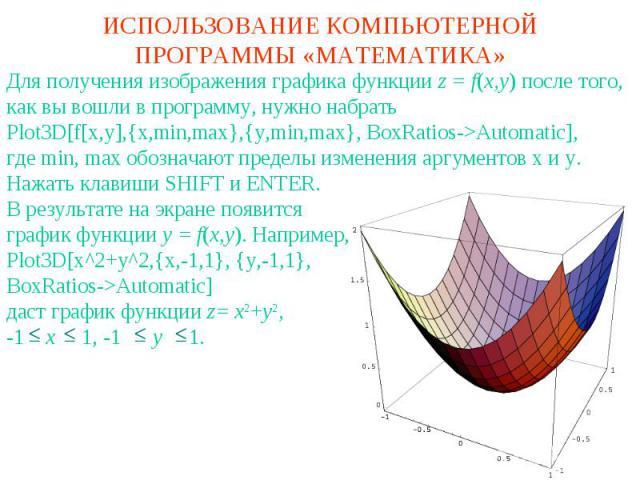 ИСПОЛЬЗОВАНИЕ КОМПЬЮТЕРНОЙ ПРОГРАММЫ «МАТЕМАТИКА»Для получения изображения графика функции z = f(x,y) после того, как вы вошли в программу, нужно набратьPlot3D[f[x,y],{x,min,max},{y,min,max}, BoxRatios->Automatic],где min, max обозначают пределы изм…