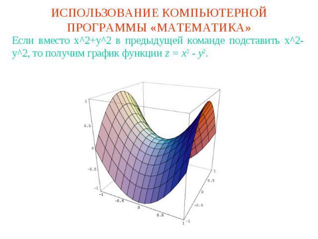 ИСПОЛЬЗОВАНИЕ КОМПЬЮТЕРНОЙ ПРОГРАММЫ «МАТЕМАТИКА»Если вместо x^2+y^2 в предыдущей команде подставить x^2-y^2, то получим график функции z = x2 - y2.