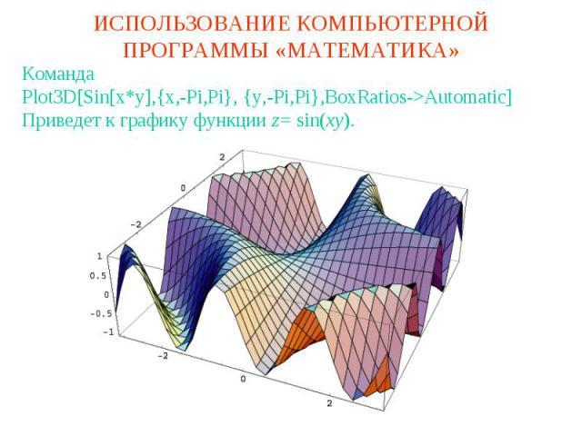 ИСПОЛЬЗОВАНИЕ КОМПЬЮТЕРНОЙ ПРОГРАММЫ «МАТЕМАТИКА»КомандаPlot3D[Sin[x*y],{x,-Pi,Pi}, {y,-Pi,Pi},BoxRatios->Automatic]Приведет к графику функции z= sin(xy).