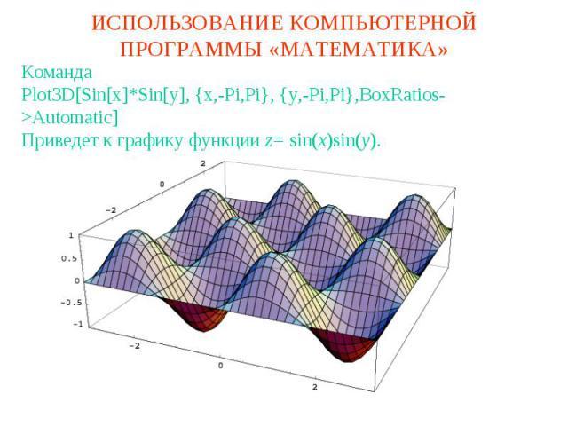 ИСПОЛЬЗОВАНИЕ КОМПЬЮТЕРНОЙ ПРОГРАММЫ «МАТЕМАТИКА»КомандаPlot3D[Sin[x]*Sin[y], {x,-Pi,Pi}, {y,-Pi,Pi},BoxRatios->Automatic]Приведет к графику функции z= sin(x)sin(y).