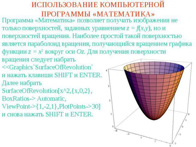 ИСПОЛЬЗОВАНИЕ КОМПЬЮТЕРНОЙ ПРОГРАММЫ «МАТЕМАТИКА»Программа «Математика» позволяет получать изображения не только поверхностей, заданных уравнением z = f(x,y), но и поверхностей вращения. Наиболее простой такой поверхностью является параболоид вращен…