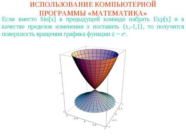 ИСПОЛЬЗОВАНИЕ КОМПЬЮТЕРНОЙ ПРОГРАММЫ «МАТЕМАТИКА»Если вместо Sin[x] в предыдущей команде набрать Exp[x] и в качестве пределов изменения x поставить {x,-1,1}, то получится поверхность вращения графика функции z = ex.