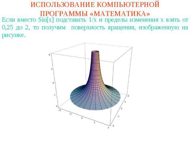 ИСПОЛЬЗОВАНИЕ КОМПЬЮТЕРНОЙ ПРОГРАММЫ «МАТЕМАТИКА»Если вместо Sin[x] подставить 1/x и пределы изменения x взять от 0,25 до 2, то получим поверхность вращения, изображенную на рисунке.