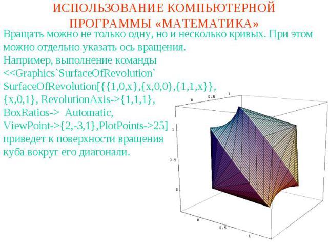 ИСПОЛЬЗОВАНИЕ КОМПЬЮТЕРНОЙ ПРОГРАММЫ «МАТЕМАТИКА»Вращать можно не только одну, но и несколько кривых. При этом можно отдельно указать ось вращения. Например, выполнение команды Automatic,ViewPoint->{2,-3,1},PlotPoints->25]приведет к поверхности вращ…