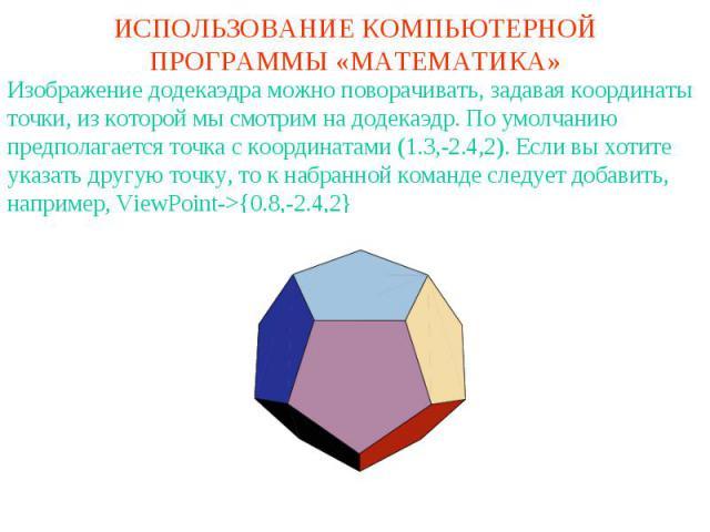 ИСПОЛЬЗОВАНИЕ КОМПЬЮТЕРНОЙ ПРОГРАММЫ «МАТЕМАТИКА»Изображение додекаэдра можно поворачивать, задавая координаты точки, из которой мы смотрим на додекаэдр. По умолчанию предполагается точка с координатами (1.3,-2.4,2). Если вы хотите указать другую то…
