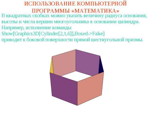 ИСПОЛЬЗОВАНИЕ КОМПЬЮТЕРНОЙ ПРОГРАММЫ «МАТЕМАТИКА»В квадратных скобках можно указать величину радиуса основания, высоты и числа вершин многоугольника в основании цилиндра. Например, исполнение командыShow[Graphics3D[Cylinder[2,1,6]],Boxed->False]прив…
