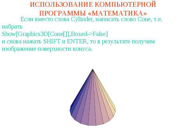ИСПОЛЬЗОВАНИЕ КОМПЬЮТЕРНОЙ ПРОГРАММЫ «МАТЕМАТИКА»Если вместо слова Cylinder, написать слово Cone, т.е. набратьShow[Graphics3D[Cone[]],Boxed->False]и снова нажать SHIFT и ENTER, то в результате получим изображение поверхности конуса.