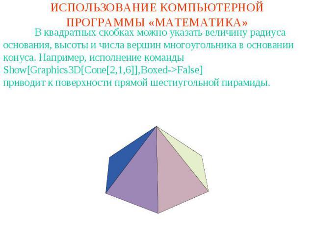 ИСПОЛЬЗОВАНИЕ КОМПЬЮТЕРНОЙ ПРОГРАММЫ «МАТЕМАТИКА»В квадратных скобках можно указать величину радиуса основания, высоты и числа вершин многоугольника в основании конуса. Например, исполнение командыShow[Graphics3D[Cone[2,1,6]],Boxed->False]приводит к…