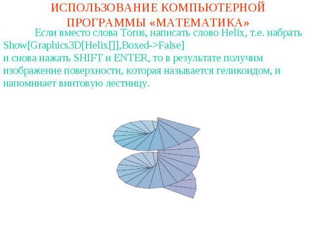 ИСПОЛЬЗОВАНИЕ КОМПЬЮТЕРНОЙ ПРОГРАММЫ «МАТЕМАТИКА»Если вместо слова Torus, написать слово Helix, т.е. набратьShow[Graphics3D[Helix[]],Boxed->False]и снова нажать SHIFT и ENTER, то в результате получим изображение поверхности, которая называется гелик…