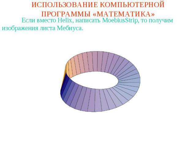 ИСПОЛЬЗОВАНИЕ КОМПЬЮТЕРНОЙ ПРОГРАММЫ «МАТЕМАТИКА»Если вместо Helix, написать MoebiusStrip, то получим изображения листа Мебиуса.