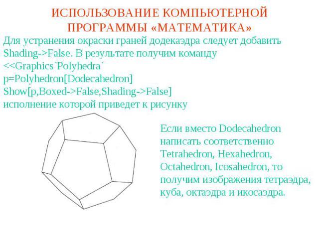 ИСПОЛЬЗОВАНИЕ КОМПЬЮТЕРНОЙ ПРОГРАММЫ «МАТЕМАТИКА»Для устранения окраски граней додекаэдра следует добавитьShading->False. В результате получим командуFalse]исполнение которой приведет к рисункуЕсли вместо Dodecahedron написать соответственно Tetrahe…