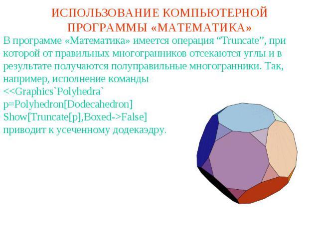 """ИСПОЛЬЗОВАНИЕ КОМПЬЮТЕРНОЙ ПРОГРАММЫ «МАТЕМАТИКА»В программе «Математика» имеется операция """"Truncate"""", при которой от правильных многогранников отсекаются углы и в результате получаются полуправильные многогранники. Так, например, исполнение команды"""