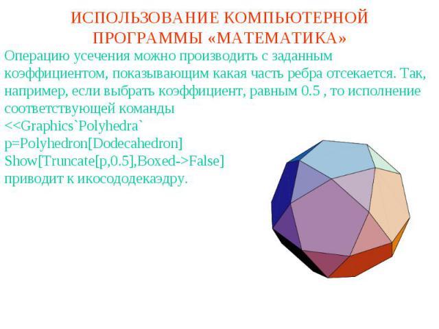 ИСПОЛЬЗОВАНИЕ КОМПЬЮТЕРНОЙ ПРОГРАММЫ «МАТЕМАТИКА»Операцию усечения можно производить с заданным коэффициентом, показывающим какая часть ребра отсекается. Так, например, если выбрать коэффициент, равным 0.5 , то исполнение соответствующей команды