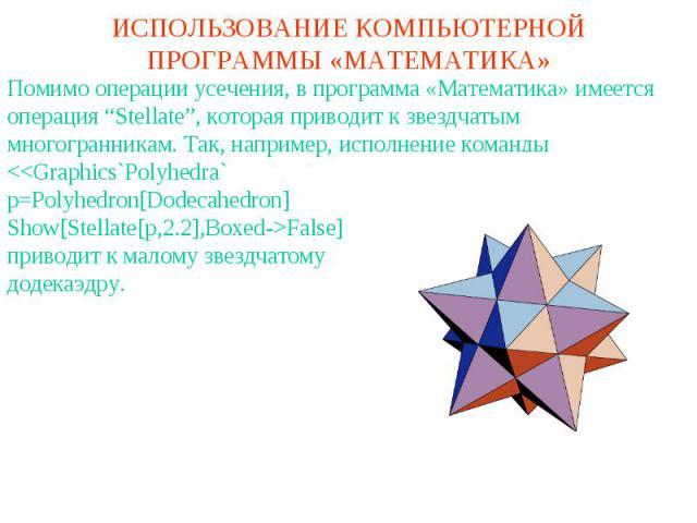 """ИСПОЛЬЗОВАНИЕ КОМПЬЮТЕРНОЙ ПРОГРАММЫ «МАТЕМАТИКА»Помимо операции усечения, в программа «Математика» имеется операция """"Stellate"""", которая приводит к звездчатым многогранникам. Так, например, исполнение команды"""