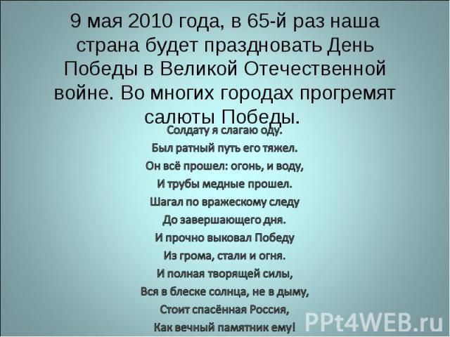 9 мая 2010 года, в 65-й раз наша страна будет праздновать День Победы в Великой Отечественной войне. Во многих городах прогремят салюты Победы. Солдату я слагаю оду.Был ратный путь его тяжел.Он всё прошел: огонь, и воду,И трубы медные прошел.Шагал п…