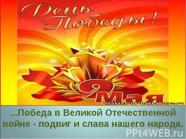 ...Победа в Великой Отечественной войне - подвиг и слава нашего народа.
