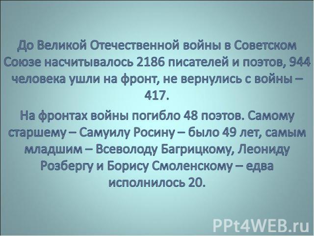 До Великой Отечественной войны в Советском Союзе насчитывалось 2186 писателей и поэтов, 944 человека ушли на фронт, не вернулись с войны – 417.На фронтах войны погибло 48 поэтов. Самому старшему – Самуилу Росину – было 49 лет, самым младшим – Всевол…