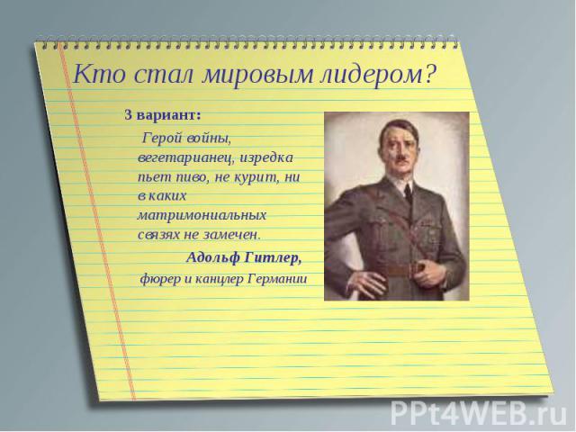 Кто стал мировым лидером? 3 вариант: Герой войны, вегетарианец, изредка пьет пиво, не курит, ни в каких матримониальных связях не замечен.Адольф Гитлер, фюрер и канцлер Германии