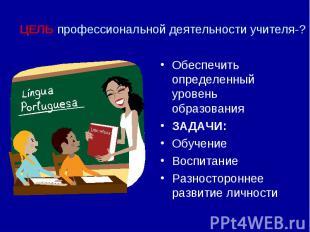 ЦЕЛЬ профессиональной деятельности учителя-?Обеспечить определенный уровень обра