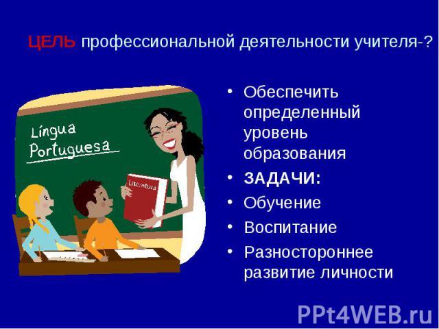 ЦЕЛЬ профессиональной деятельности учителя-?Обеспечить определенный уровень образованияЗАДАЧИ:ОбучениеВоспитаниеРазностороннее развитие личности