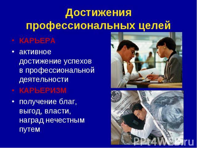 Достижения профессиональных целейКАРЬЕРА активное достижение успехов в профессиональной деятельностиКАРЬЕРИЗМполучение благ, выгод, власти, наград нечестным путем