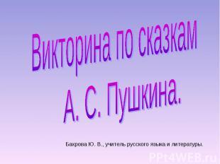 Викторина по сказкам А. С. ПушкинаБахрова Ю. В., учитель русского языка и литера