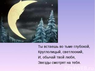 Ты встаешь во тьме глубокой,Круглолицый, светлоокий,И, обычай твой любя,Звезды с