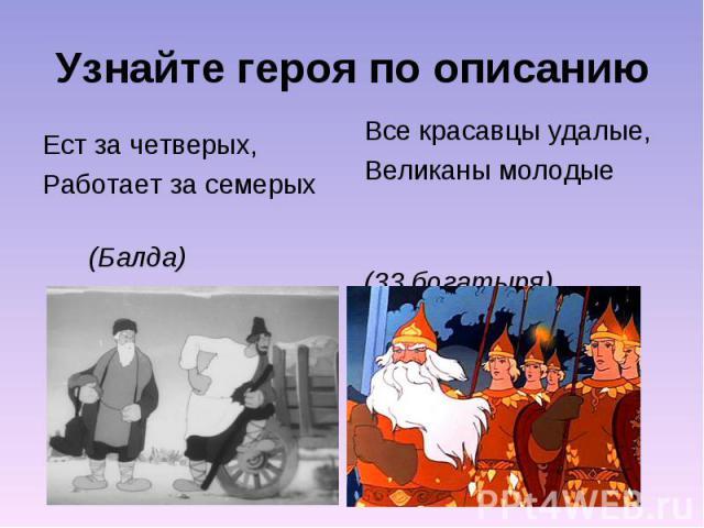 Узнайте героя по описаниюЕст за четверых, Работает за семерых (Балда)Все красавцы удалые,Великаны молодые (33 богатыря)