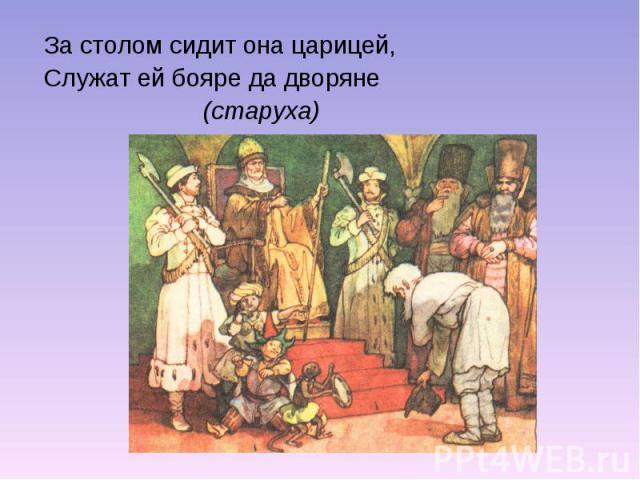 За столом сидит она царицей,Служат ей бояре да дворяне (старуха)
