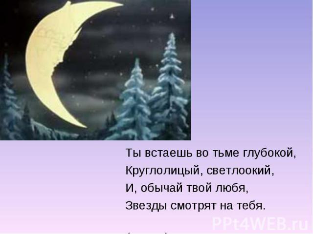 Ты встаешь во тьме глубокой,Круглолицый, светлоокий,И, обычай твой любя,Звезды смотрят на тебя. (месяц)