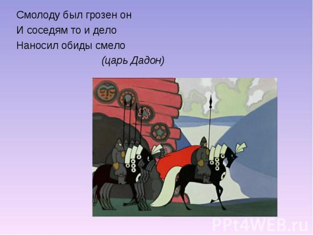 Смолоду был грозен онИ соседям то и делоНаносил обиды смело (царь Дадон)