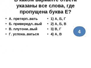 В каком варианте ответа указаны все слова, где пропущена буква Е?А. претерп..ват