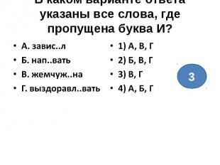 В каком варианте ответа указаны все слова, где пропущена буква И?А. завис..лБ. н